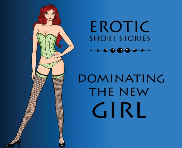 Erotic Short Stories: Dominating the new girl - Mr  Racy